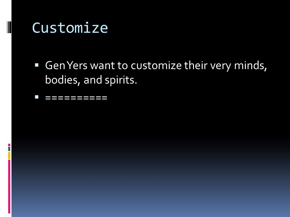 Customize  Gen Yers want to customize their very minds, bodies, and spirits.  ==========