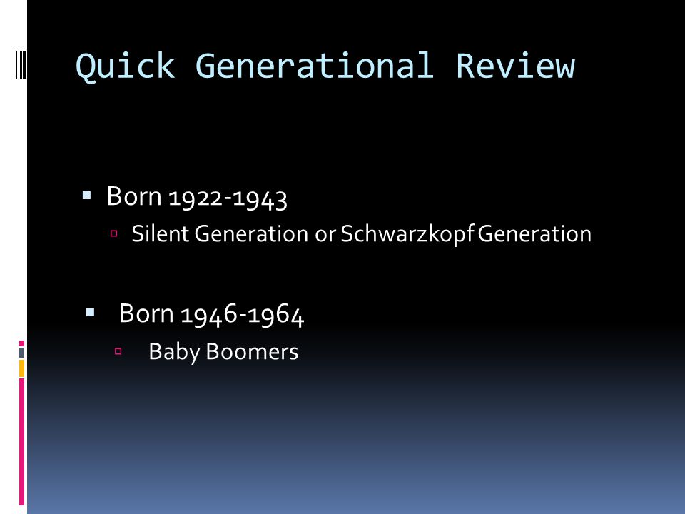 Quick Generational Review  Born 1922-1943  Silent Generation or Schwarzkopf Generation  Born 1946-1964  Baby Boomers