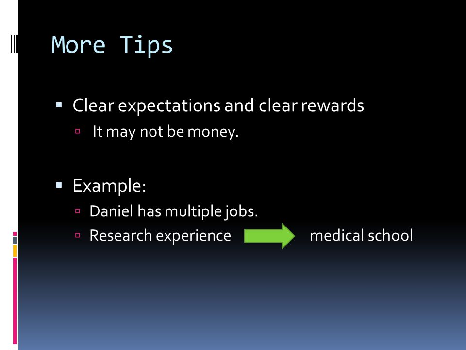 More Tips  Clear expectations and clear rewards  It may not be money.