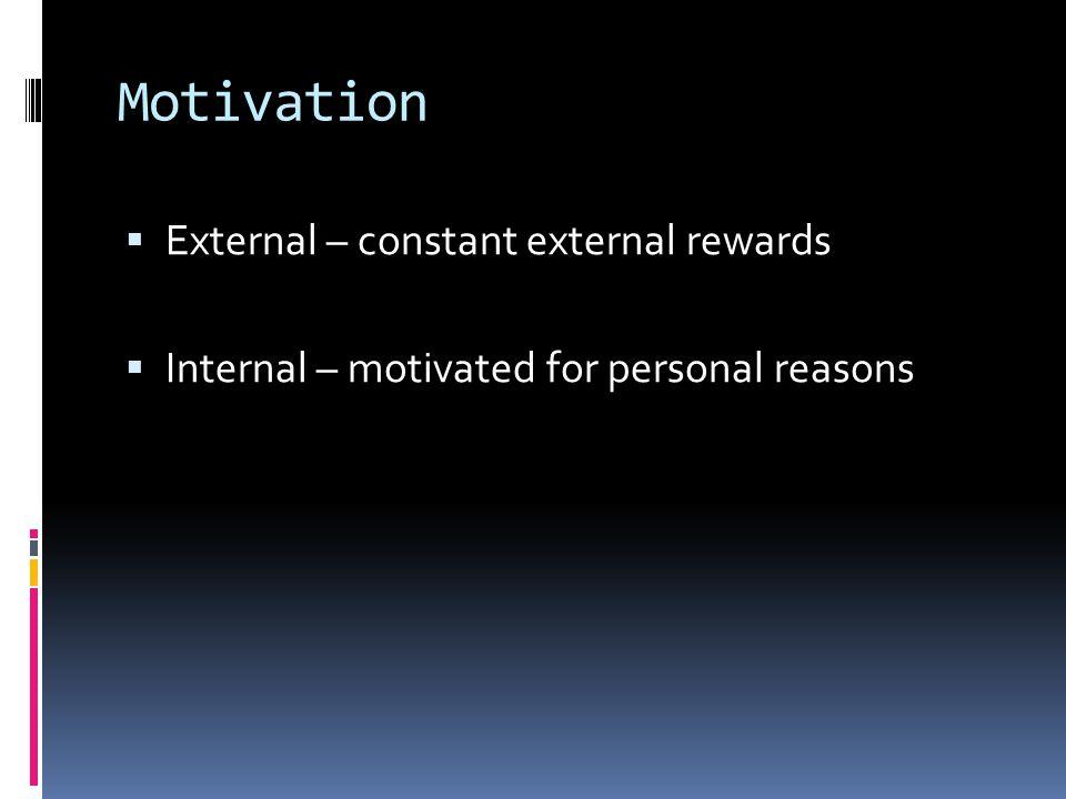 Motivation  External – constant external rewards  Internal – motivated for personal reasons