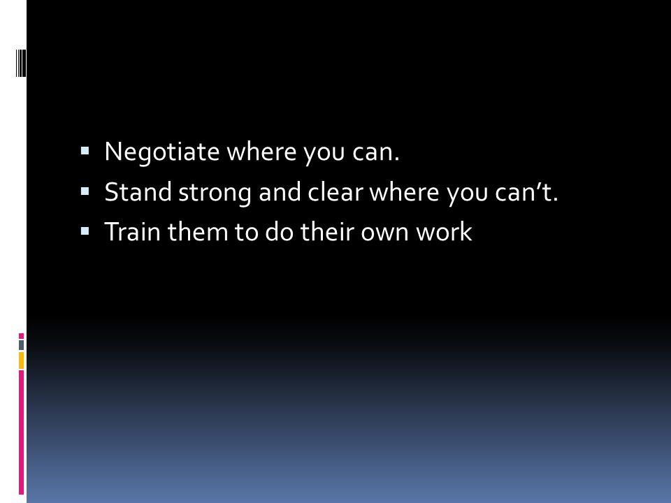  Negotiate where you can.  Stand strong and clear where you can't.