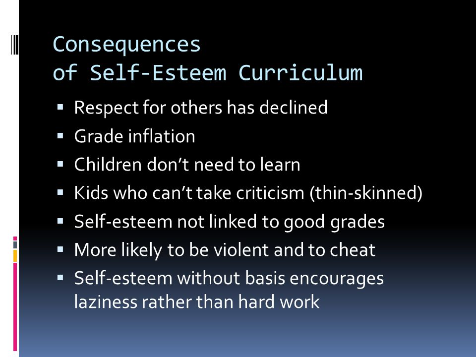 Consequences of Self-Esteem Curriculum  Respect for others has declined  Grade inflation  Children don't need to learn  Kids who can't take criticism (thin-skinned)  Self-esteem not linked to good grades  More likely to be violent and to cheat  Self-esteem without basis encourages laziness rather than hard work