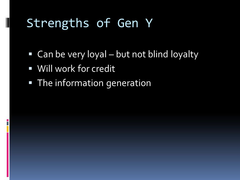 Strengths of Gen Y  Can be very loyal – but not blind loyalty  Will work for credit  The information generation