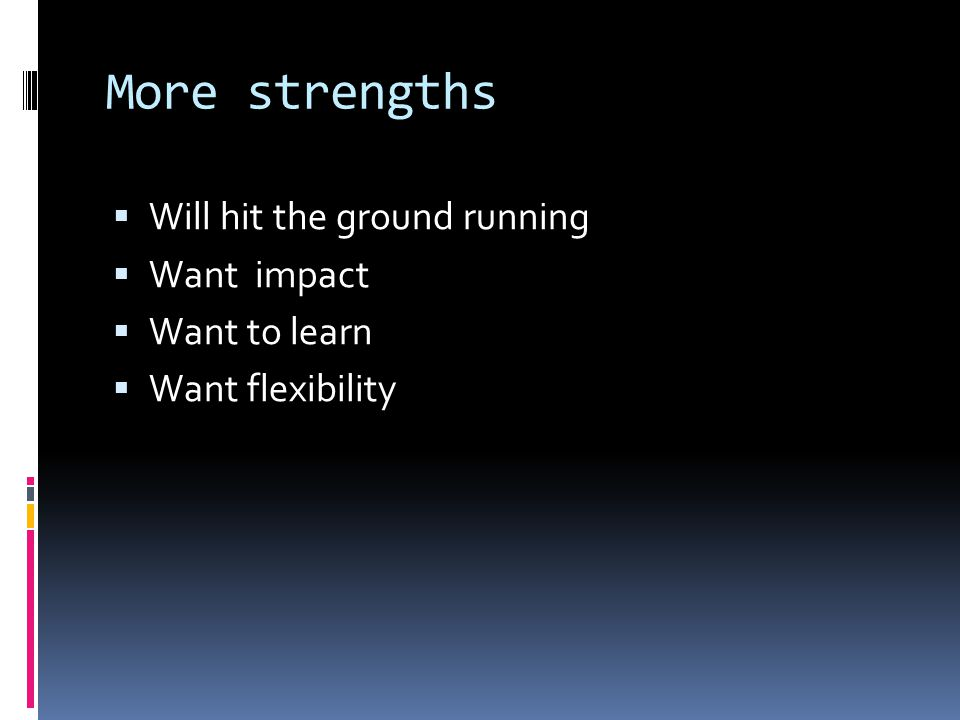 More strengths  Will hit the ground running  Want impact  Want to learn  Want flexibility