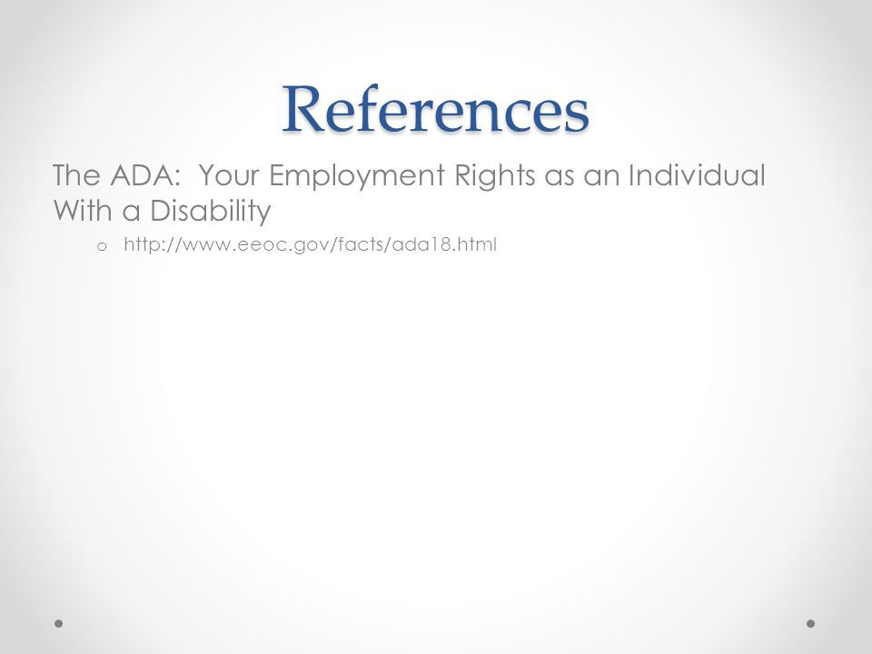 References The ADA: Your Employment Rights as an Individual With a Disability o http://www.eeoc.gov/facts/ada18.html