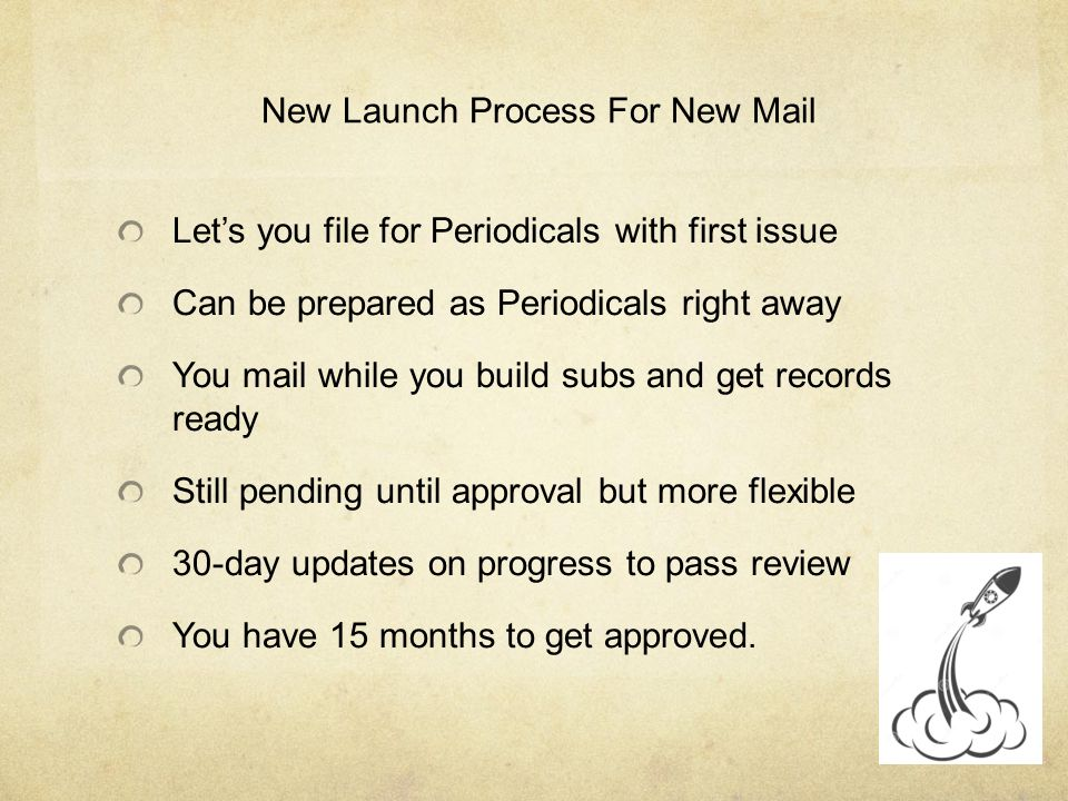 New Launch Process For New Mail Let's you file for Periodicals with first issue Can be prepared as Periodicals right away You mail while you build subs and get records ready Still pending until approval but more flexible 30-day updates on progress to pass review You have 15 months to get approved.