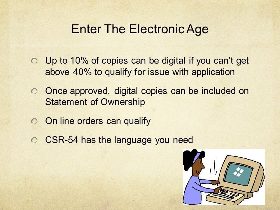 Enter The Electronic Age Up to 10% of copies can be digital if you can't get above 40% to qualify for issue with application Once approved, digital copies can be included on Statement of Ownership On line orders can qualify CSR-54 has the language you need