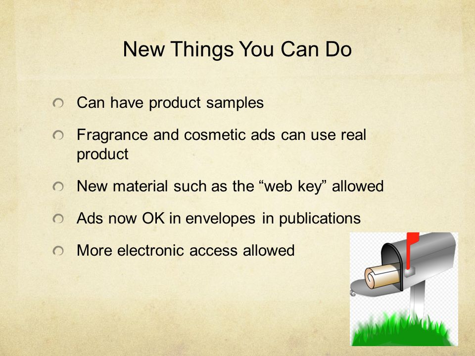 New Things You Can Do Can have product samples Fragrance and cosmetic ads can use real product New material such as the web key allowed Ads now OK in envelopes in publications More electronic access allowed