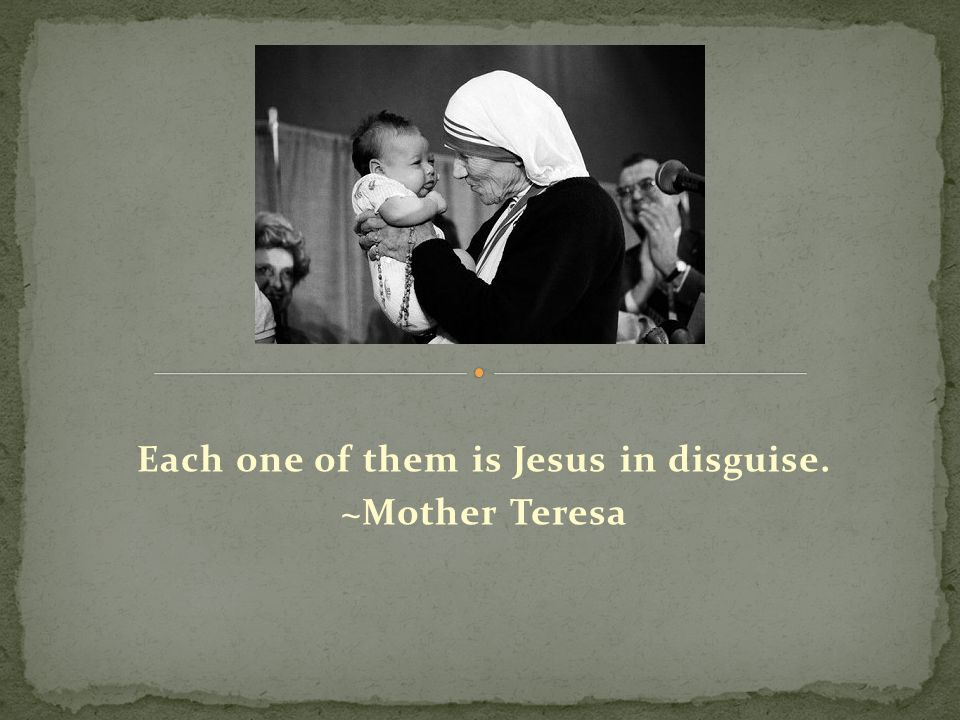 Each one of them is Jesus in disguise. ~Mother Teresa