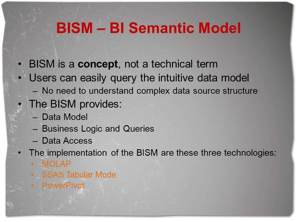 BISM – BI Semantic Model BISM is a concept, not a technical term Users can easily query the intuitive data model –No need to understand complex data source structure The BISM provides: –Data Model –Business Logic and Queries –Data Access The implementation of the BISM are these three technologies: MOLAP SSAS Tabular Mode PowerPivot