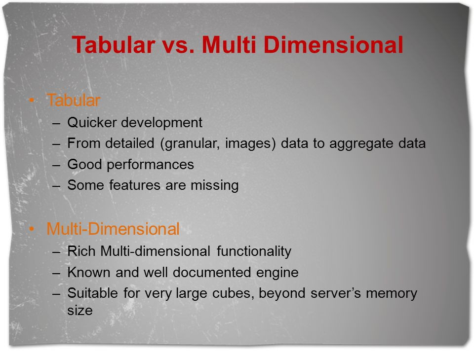 Tabular vs. Multi Dimensional Tabular –Quicker development –From detailed (granular, images) data to aggregate data –Good performances –Some features