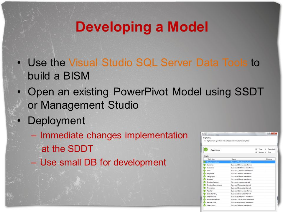 Developing a Model Use the Visual Studio SQL Server Data Tools to build a BISM Open an existing PowerPivot Model using SSDT or Management Studio Deplo