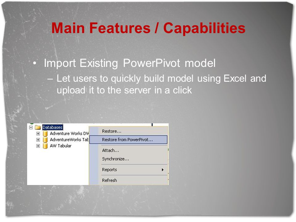Main Features / Capabilities Import Existing PowerPivot model –Let users to quickly build model using Excel and upload it to the server in a click