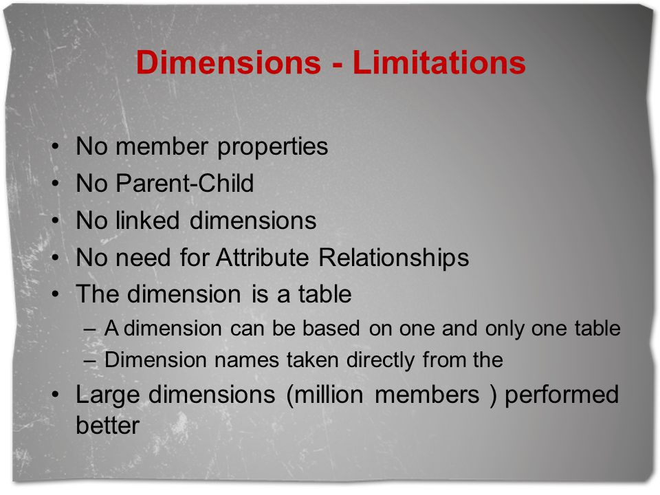 Dimensions - Limitations No member properties No Parent-Child No linked dimensions No need for Attribute Relationships The dimension is a table –A dimension can be based on one and only one table –Dimension names taken directly from the Large dimensions (million members ) performed better