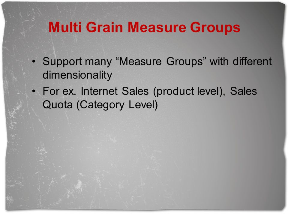 """Multi Grain Measure Groups Support many """"Measure Groups"""" with different dimensionality For ex. Internet Sales (product level), Sales Quota (Category L"""