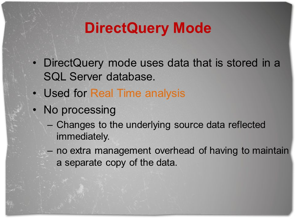 DirectQuery Mode DirectQuery mode uses data that is stored in a SQL Server database. Used for Real Time analysis No processing –Changes to the underly