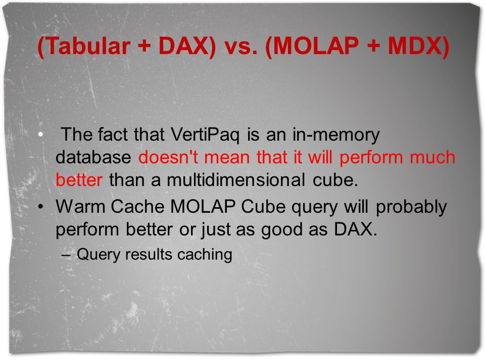 (Tabular + DAX) vs. (MOLAP + MDX) The fact that VertiPaq is an in-memory database doesn't mean that it will perform much better than a multidimensiona