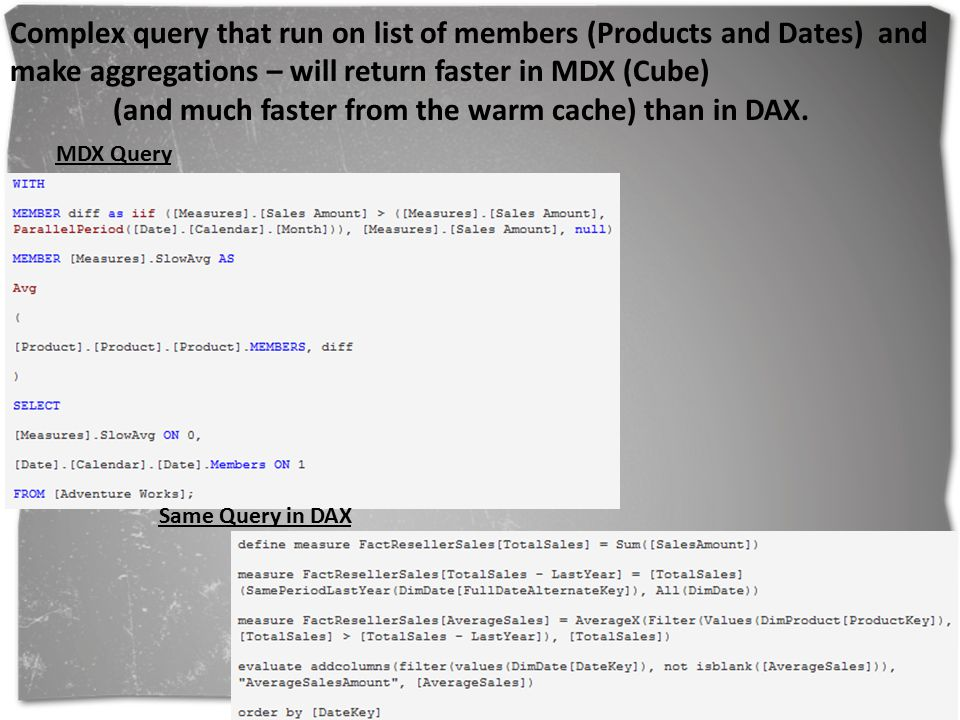 Complex query that run on list of members (Products and Dates) and make aggregations – will return faster in MDX (Cube) (and much faster from the warm