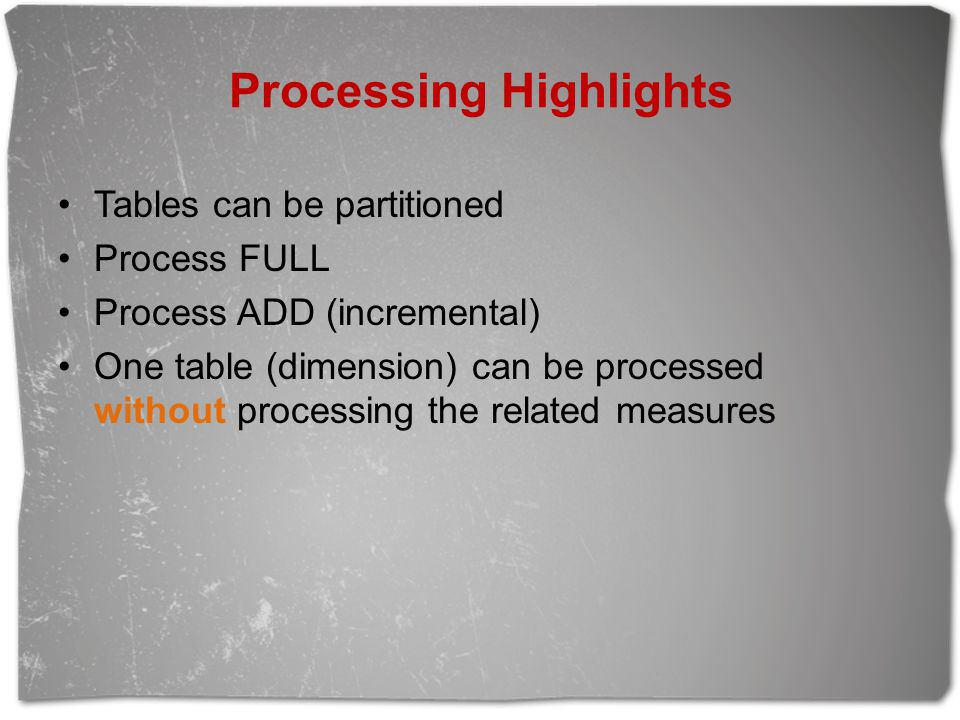 Processing Highlights Tables can be partitioned Process FULL Process ADD (incremental) One table (dimension) can be processed without processing the related measures