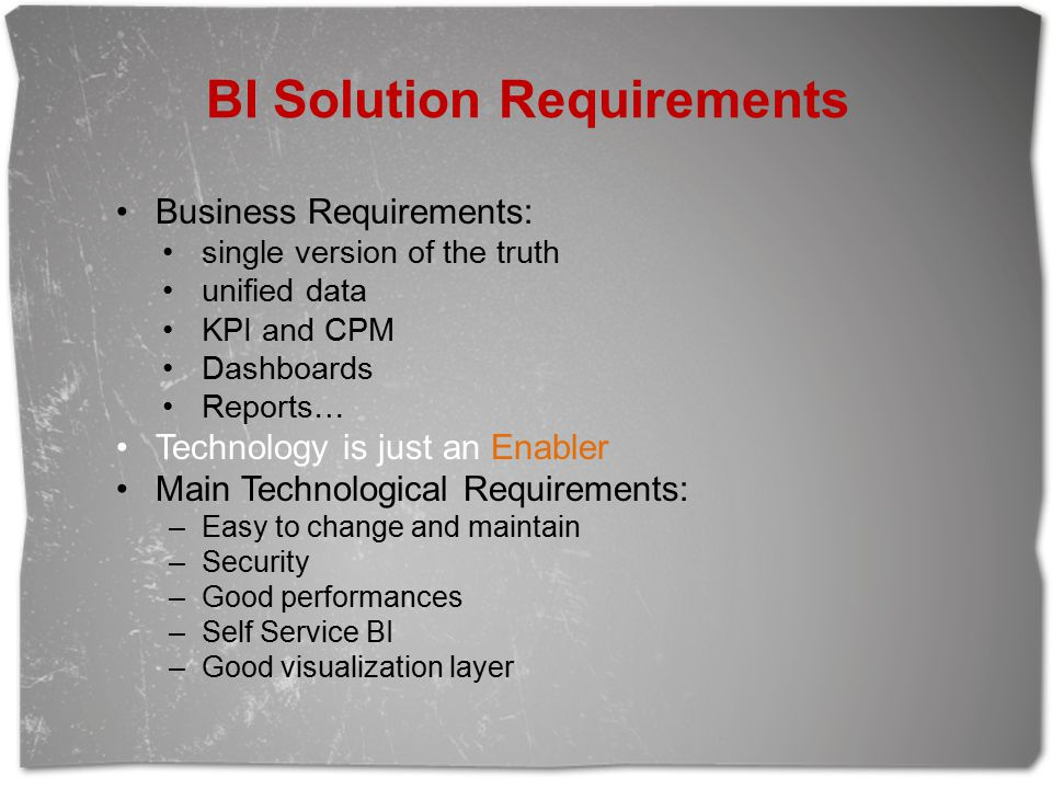 BI Solution Requirements Business Requirements: single version of the truth unified data KPI and CPM Dashboards Reports… Technology is just an Enabler Main Technological Requirements: –Easy to change and maintain –Security –Good performances –Self Service BI –Good visualization layer