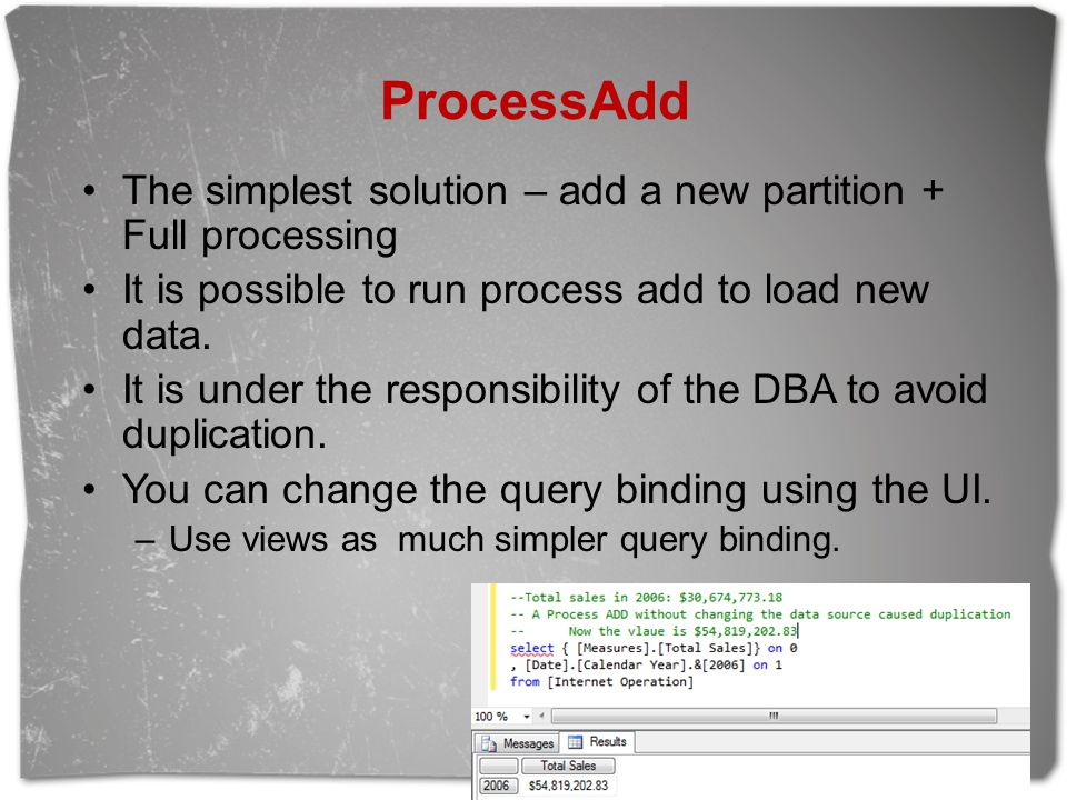 ProcessAdd The simplest solution – add a new partition + Full processing It is possible to run process add to load new data.