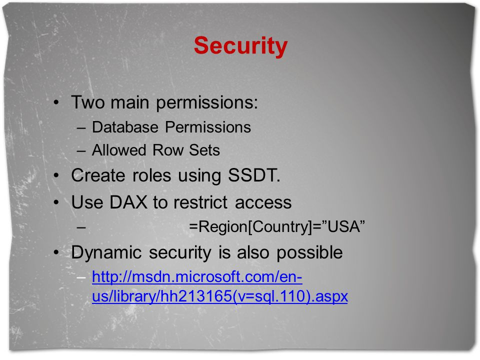 """Two main permissions: –Database Permissions –Allowed Row Sets Create roles using SSDT. Use DAX to restrict access – =Region[Country]=""""USA"""" Dynamic sec"""