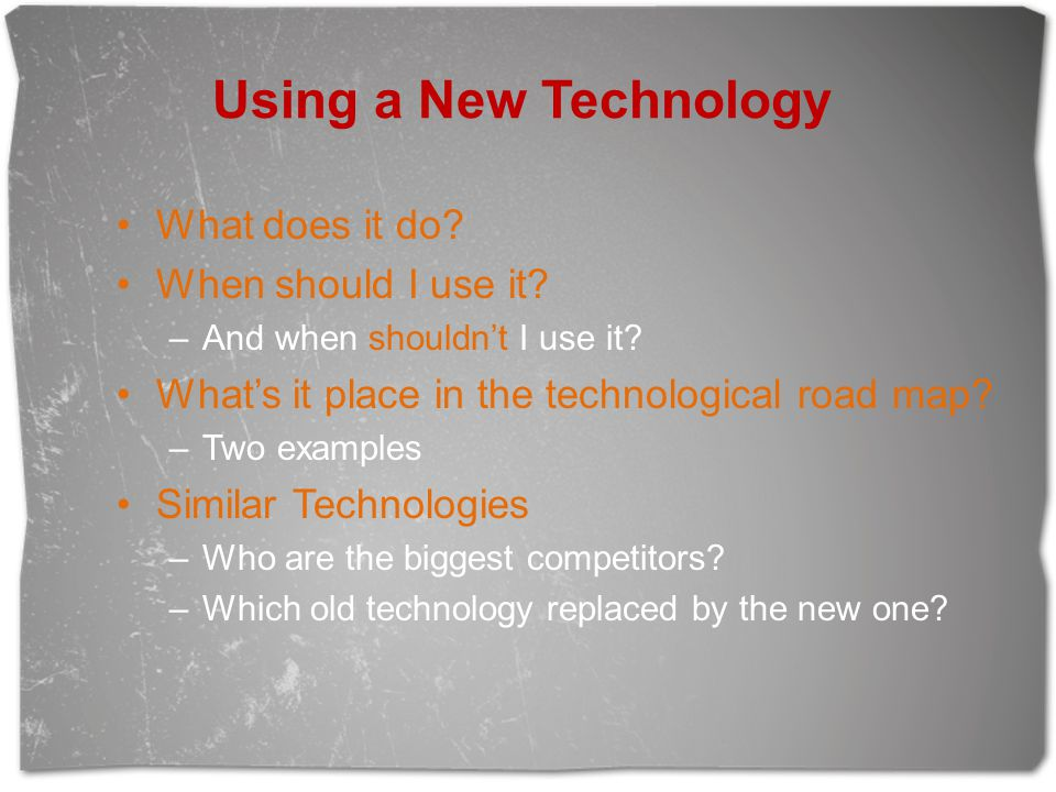 Using a New Technology What does it do? When should I use it? –And when shouldn't I use it? What's it place in the technological road map? –Two exampl