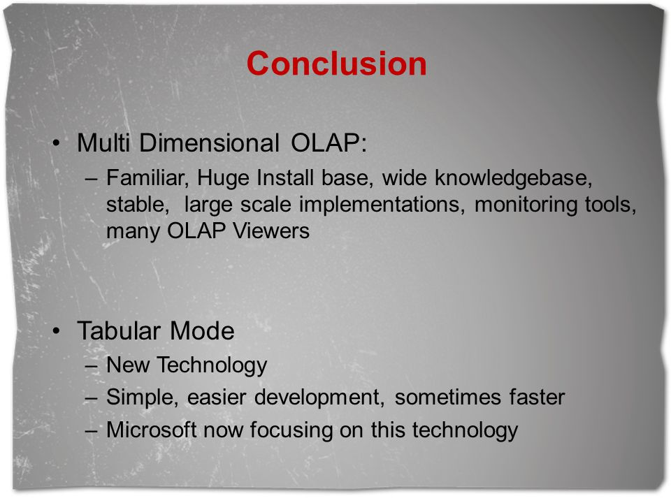 Conclusion Multi Dimensional OLAP: –Familiar, Huge Install base, wide knowledgebase, stable, large scale implementations, monitoring tools, many OLAP Viewers Tabular Mode –New Technology –Simple, easier development, sometimes faster –Microsoft now focusing on this technology