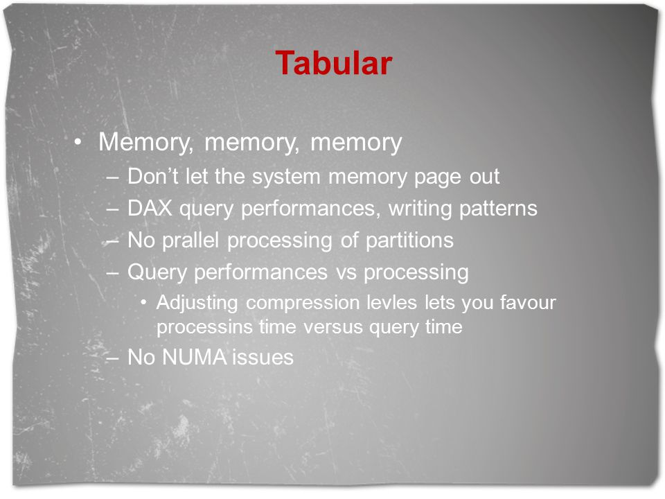 Tabular Memory, memory, memory –Don't let the system memory page out –DAX query performances, writing patterns –No prallel processing of partitions –Query performances vs processing Adjusting compression levles lets you favour processins time versus query time –No NUMA issues