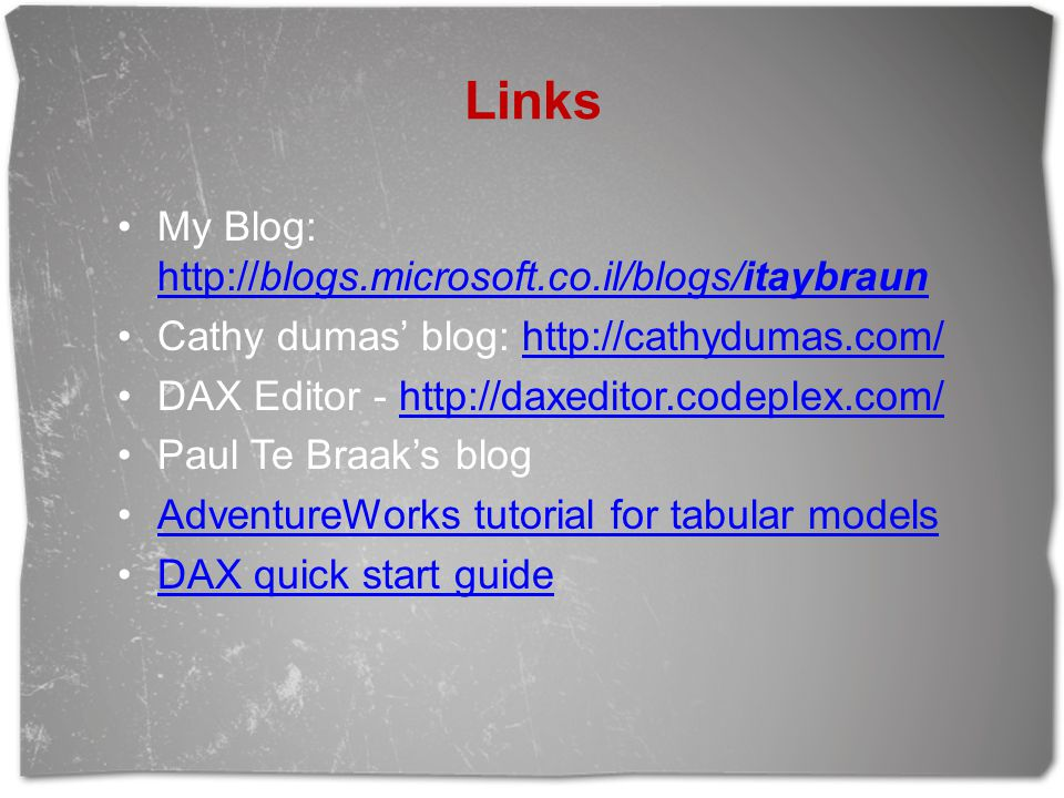 Links My Blog: http://blogs.microsoft.co.il/blogs/itaybraun http://blogs.microsoft.co.il/blogs/itaybraun Cathy dumas' blog: http://cathydumas.com/http://cathydumas.com/ DAX Editor - http://daxeditor.codeplex.com/http://daxeditor.codeplex.com/ Paul Te Braak's blog AdventureWorks tutorial for tabular models DAX quick start guide