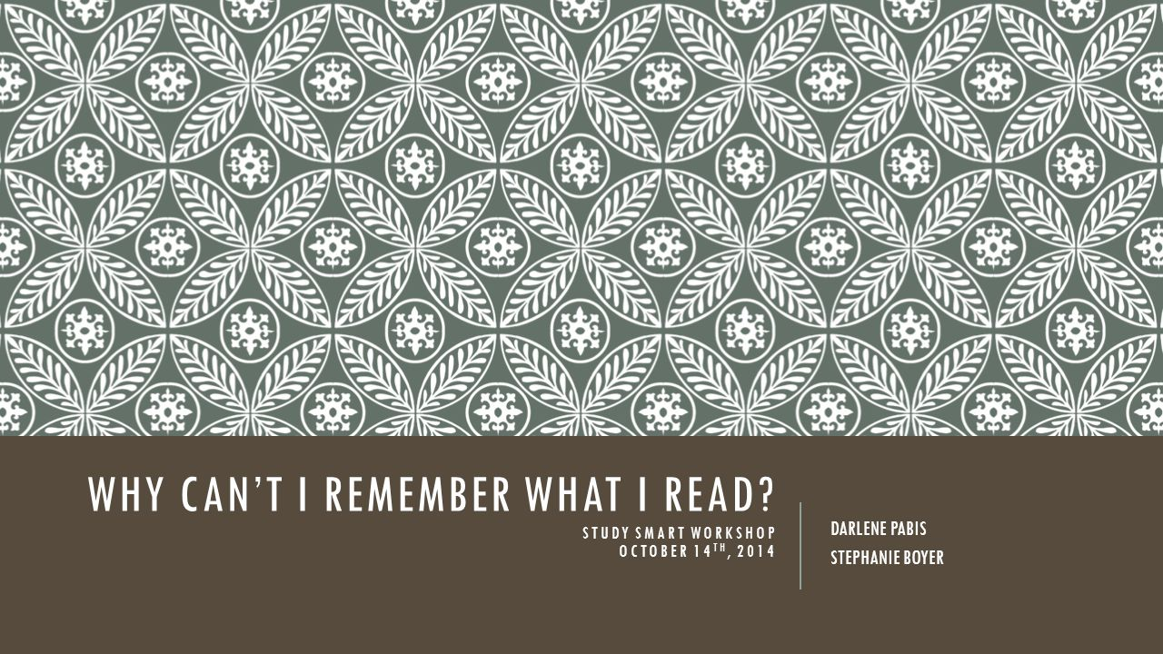 WHY CAN'T I REMEMBER WHAT I READ? STUDY SMART WORKSHOP OCTOBER 14 TH, 2014 DARLENE PABIS STEPHANIE BOYER