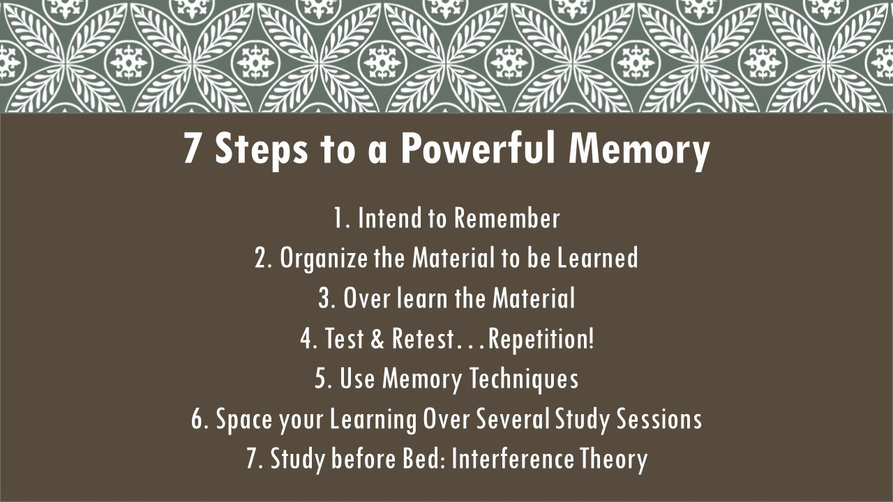 7 Steps to a Powerful Memory 1.Intend to Remember 2.Organize the Material to be Learned 3.Over learn the Material 4.Test & Retest…Repetition.