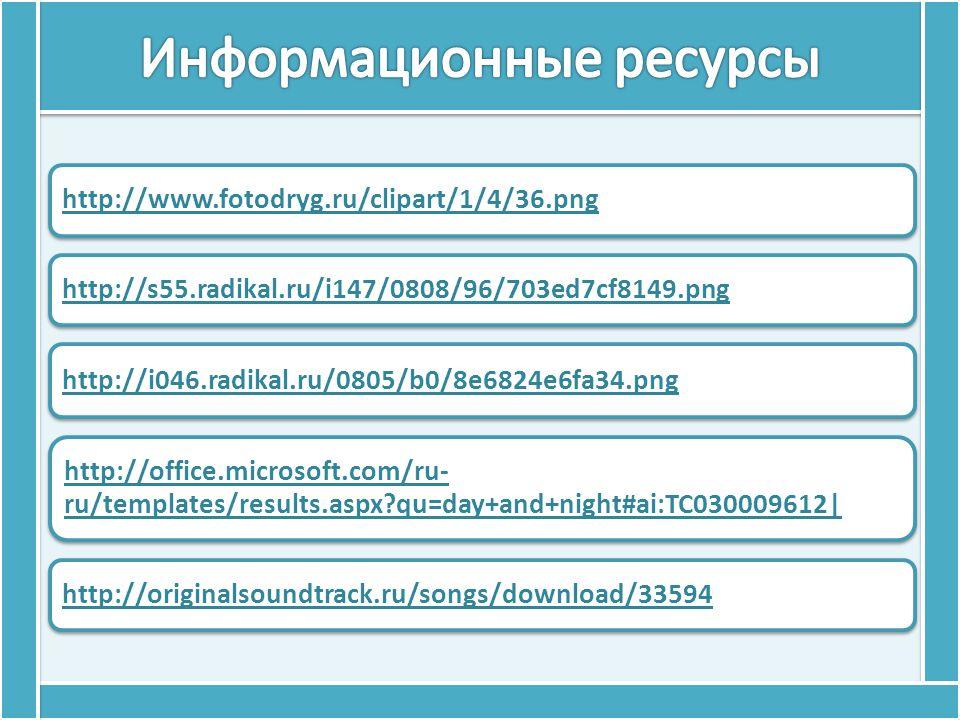 http://www.fotodryg.ru/clipart/1/4/36.png http://s55.radikal.ru/i147/0808/96/703ed7cf8149.png http://i046.radikal.ru/0805/b0/8e6824e6fa34.png http://office.microsoft.com/ru- ru/templates/results.aspx?qu=day+and+night#ai:TC030009612| http://originalsoundtrack.ru/songs/download/33594