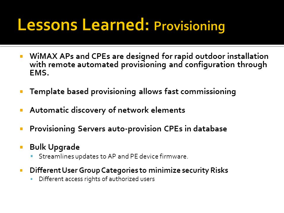  WiMAX APs and CPEs are designed for rapid outdoor installation with remote automated provisioning and configuration through EMS.  Template based pr