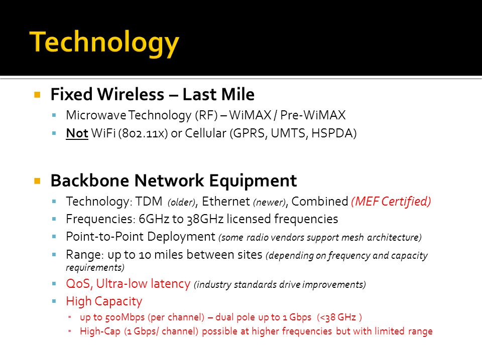  Fixed Wireless – Last Mile  Microwave Technology (RF) – WiMAX / Pre-WiMAX  Not WiFi (802.11x) or Cellular (GPRS, UMTS, HSPDA)  Backbone Network E