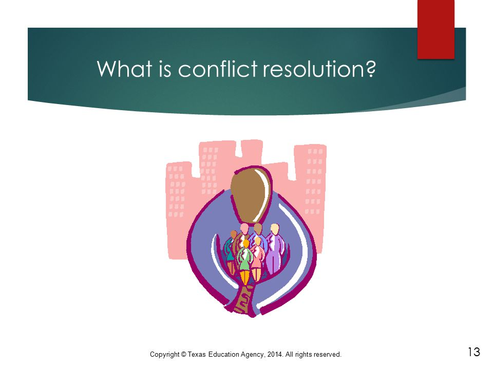 What is conflict resolution? 13 Copyright © Texas Education Agency, 2014. All rights reserved.