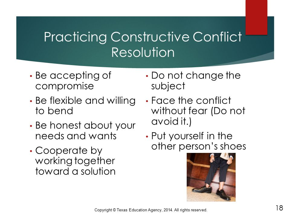 Practicing Constructive Conflict Resolution Be accepting of compromise Be flexible and willing to bend Be honest about your needs and wants Cooperate