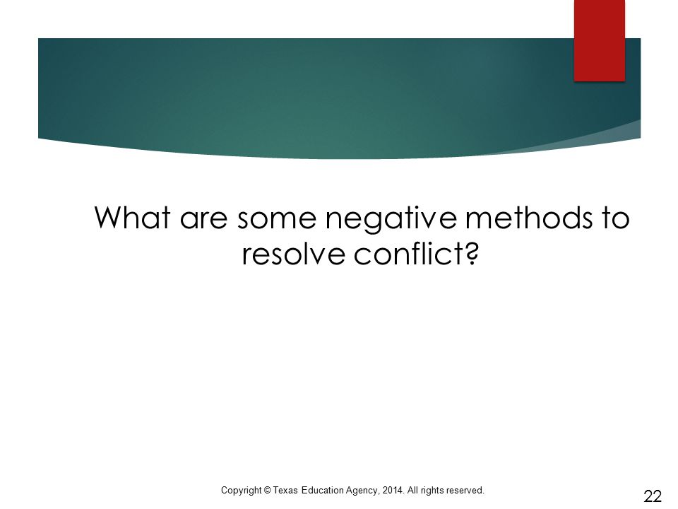 What are some negative methods to resolve conflict? 22 Copyright © Texas Education Agency, 2014. All rights reserved.