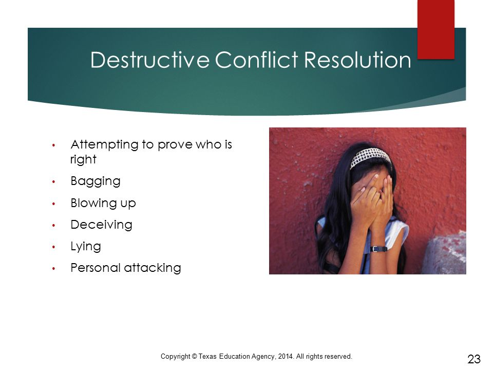 Destructive Conflict Resolution Attempting to prove who is right Bagging Blowing up Deceiving Lying Personal attacking 23 Copyright © Texas Education