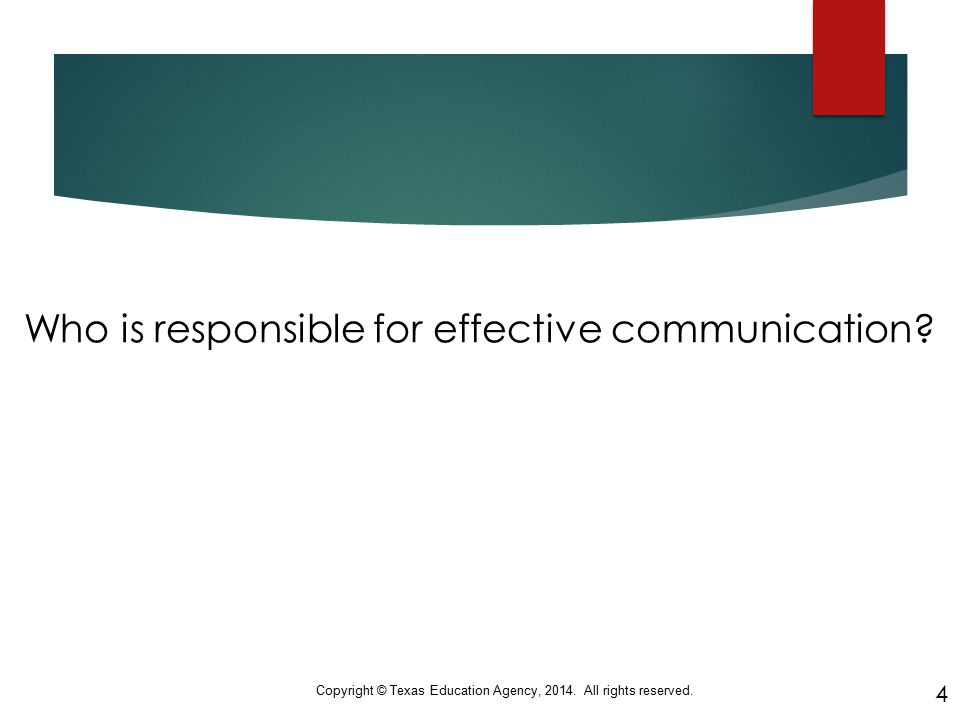 Who is responsible for effective communication? Copyright © Texas Education Agency, 2014. All rights reserved. 4