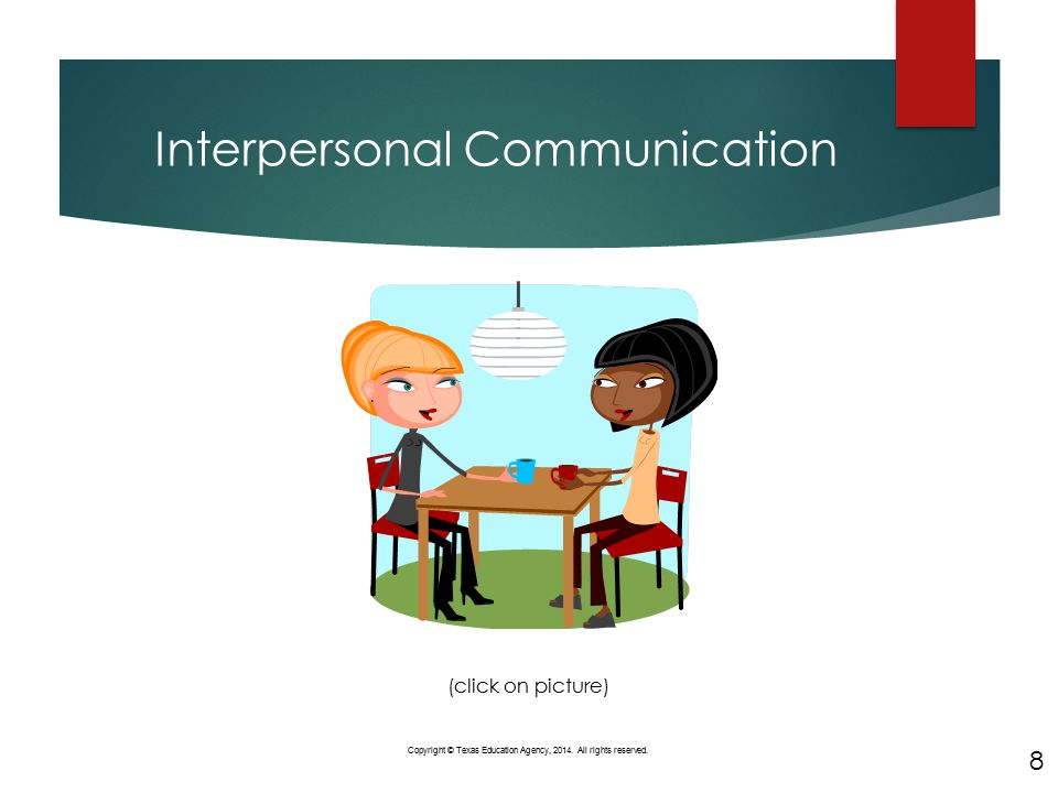Interpersonal Communication 8 Copyright © Texas Education Agency, 2014. All rights reserved. (click on picture) 8