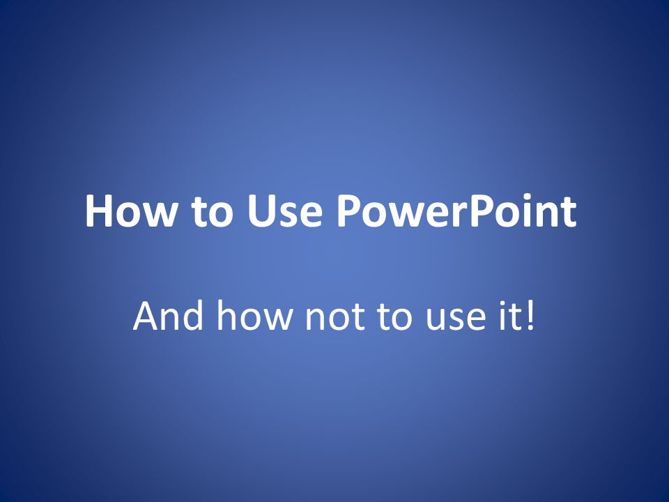 How to Use PowerPoint And how not to use it!