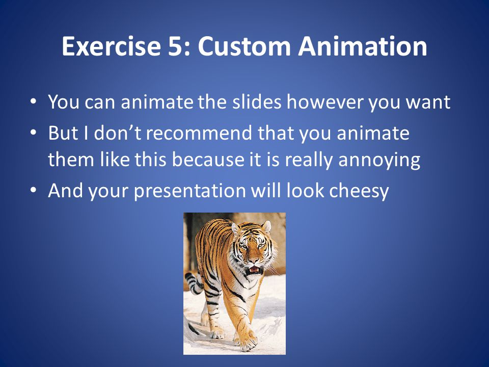 Exercise 5: Custom Animation You can animate the slides however you want But I don't recommend that you animate them like this because it is really an