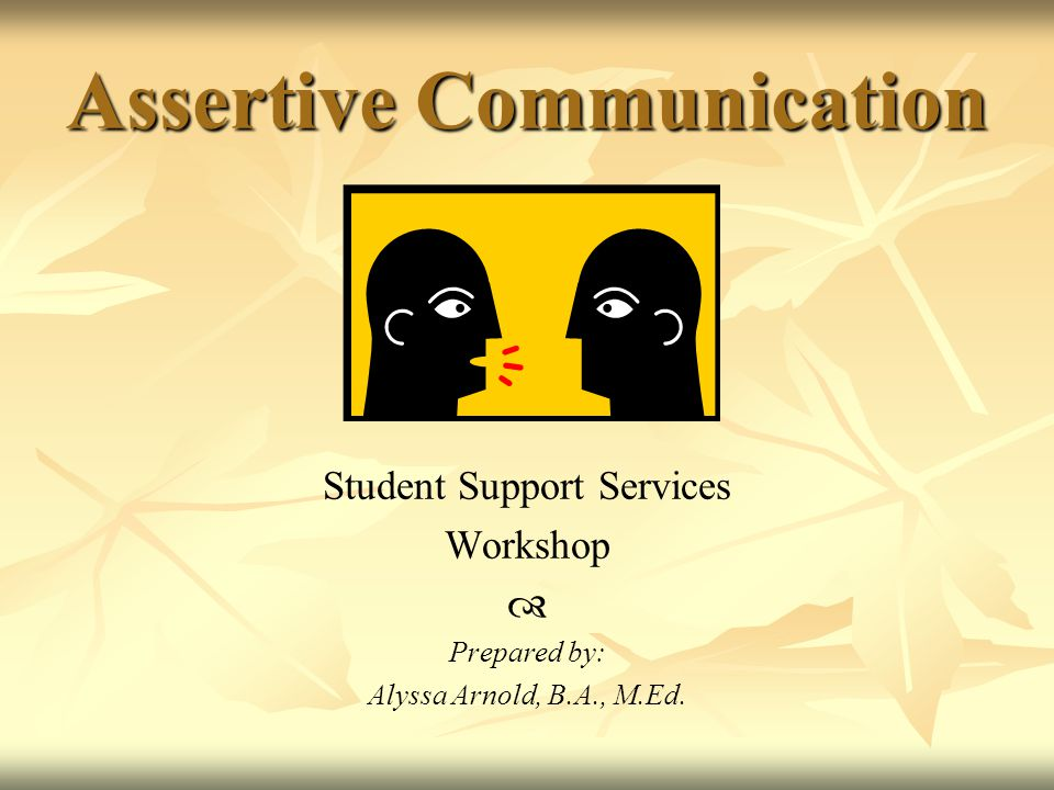 Assertive Communication Student Support Services Workshop  Prepared by: Alyssa Arnold, B.A., M.Ed.