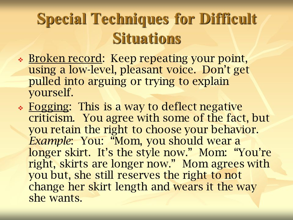 Special Techniques for Difficult Situations   Broken record: Keep repeating your point, using a low-level, pleasant voice. Don't get pulled into arg