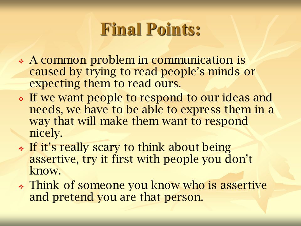 Final Points:   A common problem in communication is caused by trying to read people's minds or expecting them to read ours.   If we want people t