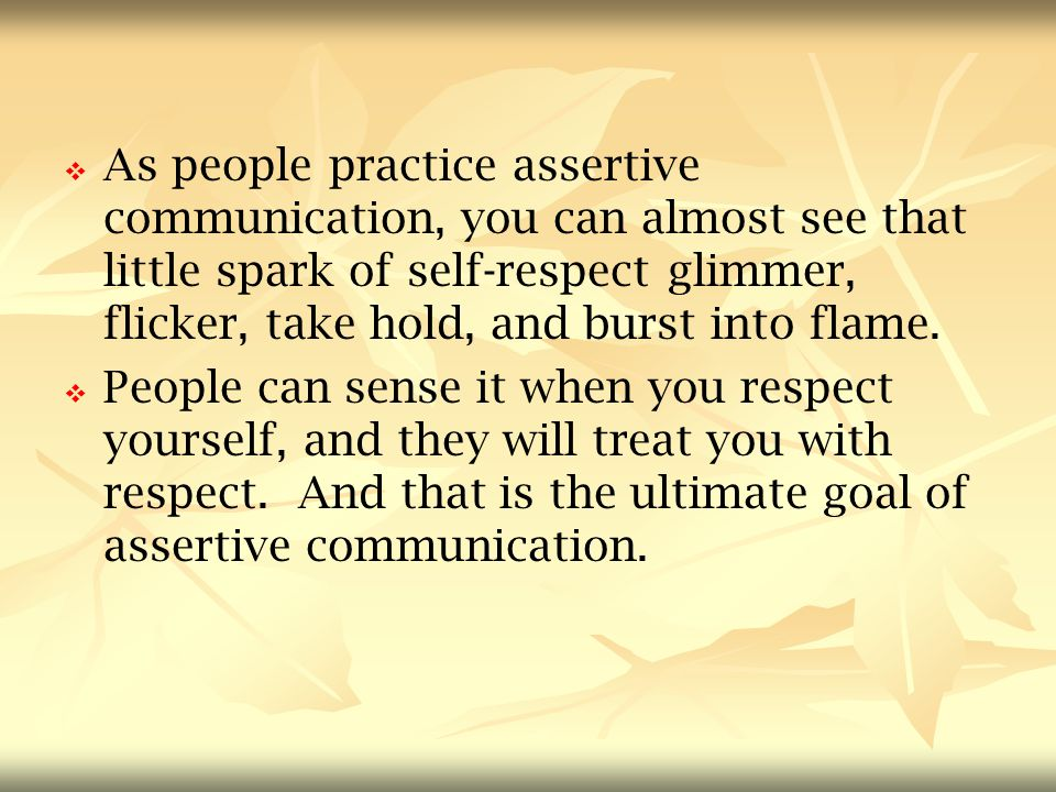   As people practice assertive communication, you can almost see that little spark of self-respect glimmer, flicker, take hold, and burst into flame