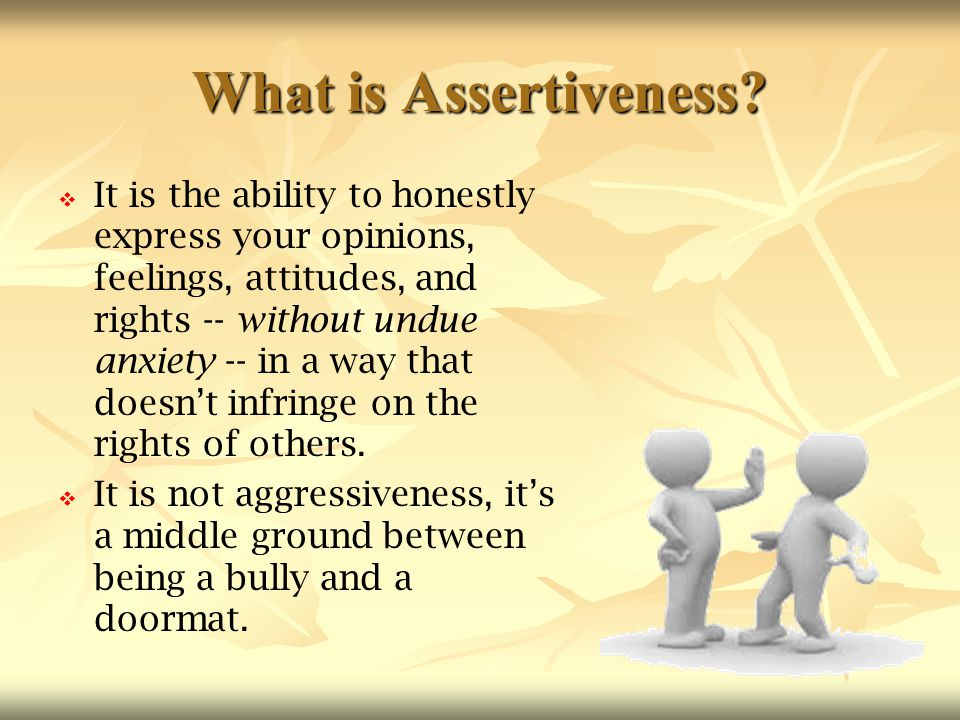 What is Assertiveness?   It is the ability to honestly express your opinions, feelings, attitudes, and rights -- without undue anxiety -- in a way t