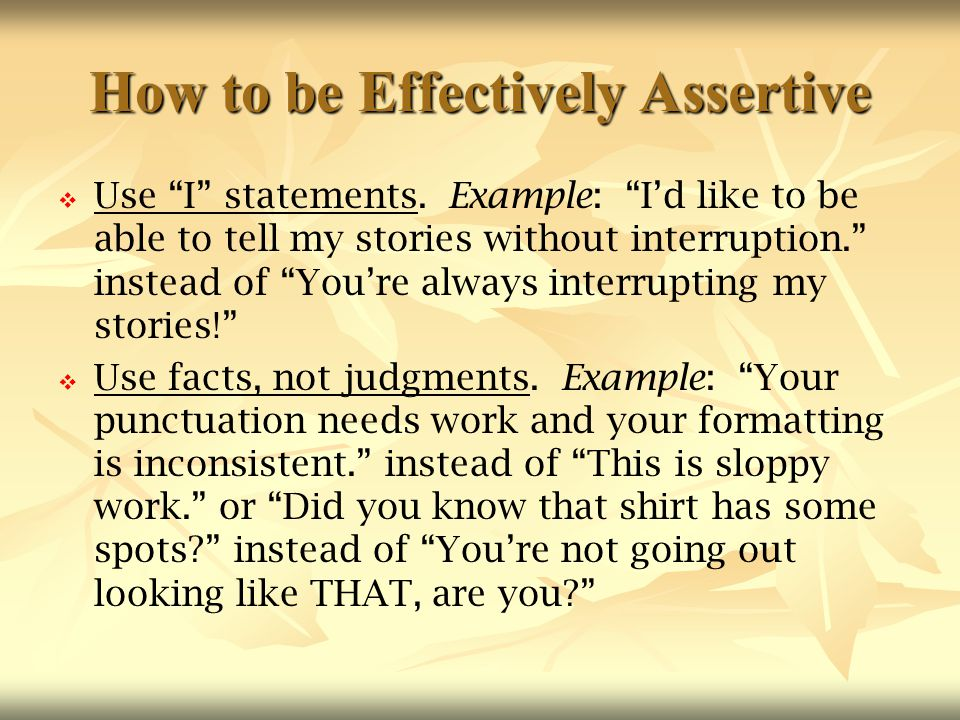 """How to be Effectively Assertive   Use """"I"""" statements. Example: """"I'd like to be able to tell my stories without interruption."""" instead of """"You're alw"""