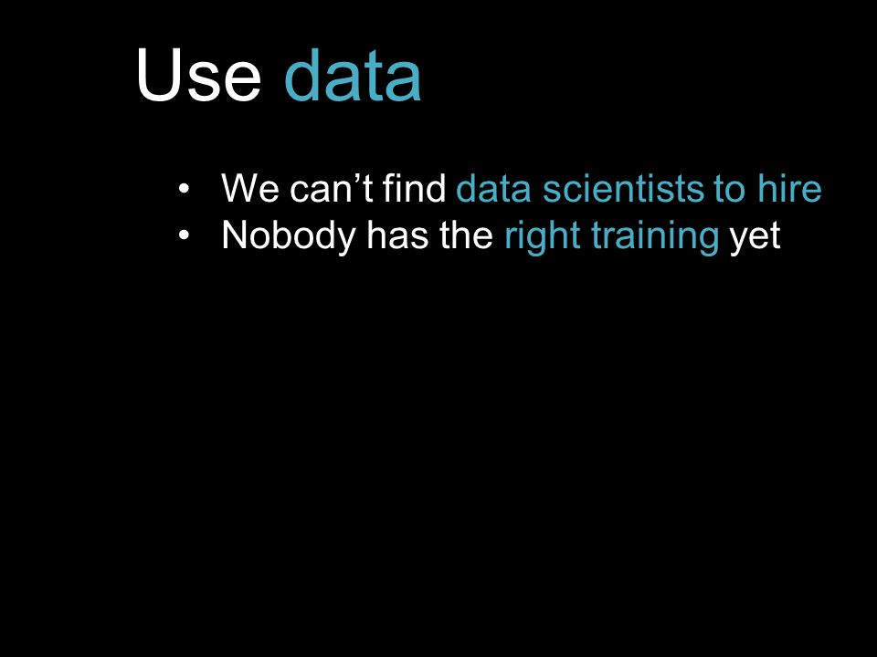 Use data We can't find data scientists to hire Nobody has the right training yet